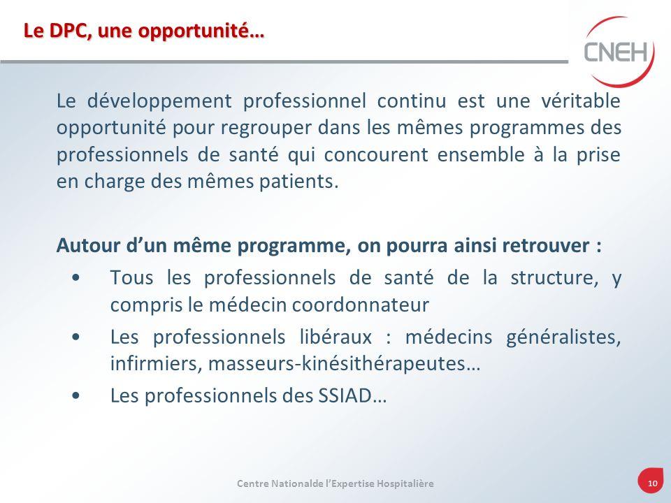 Centre Nationalde lExpertise Hospitalière 10 Le DPC, une opportunité… Le développement professionnel continu est une véritable opportunité pour regrou