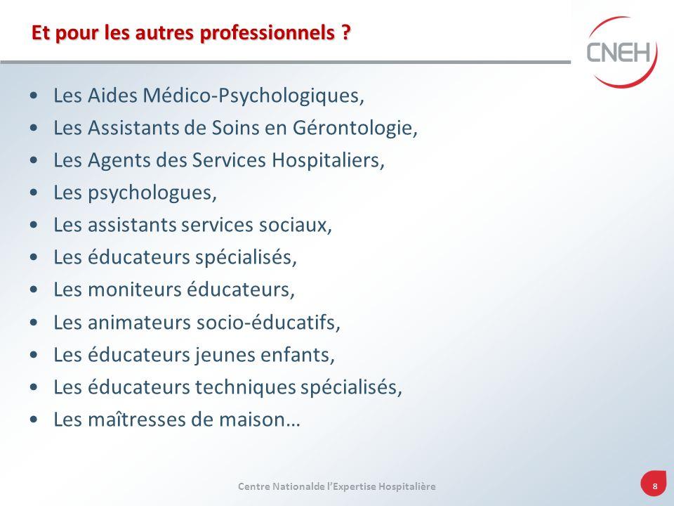 Centre Nationalde lExpertise Hospitalière 8 Et pour les autres professionnels ? Les Aides Médico-Psychologiques, Les Assistants de Soins en Gérontolog