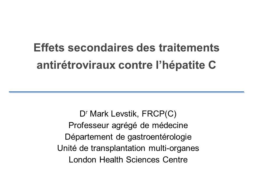 Effets secondaires des traitements antirétroviraux contre lhépatite C D r Mark Levstik, FRCP(C) Professeur agrégé de médecine Département de gastroent