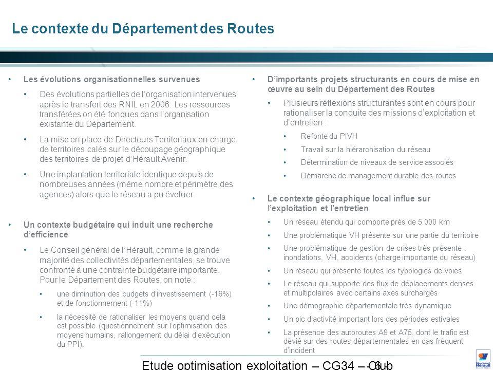 - 6 - Etude optimisation exploitation – CG34 – Club exploitation et système avril 2011 Le contexte du Département des Routes Les évolutions organisationnelles survenues Des évolutions partielles de lorganisation intervenues après le transfert des RNIL en 2006.