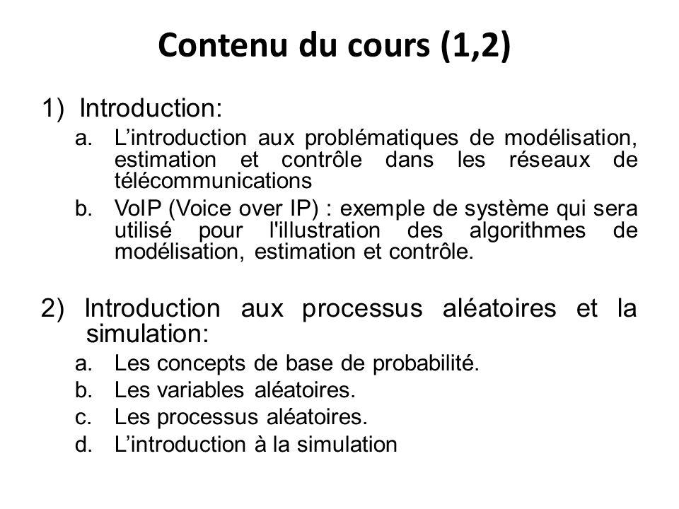 Contenu du cours (1,2) 1) Introduction: a.Lintroduction aux problématiques de modélisation, estimation et contrôle dans les réseaux de télécommunications b.VoIP (Voice over IP) : exemple de système qui sera utilisé pour l illustration des algorithmes de modélisation, estimation et contrôle.