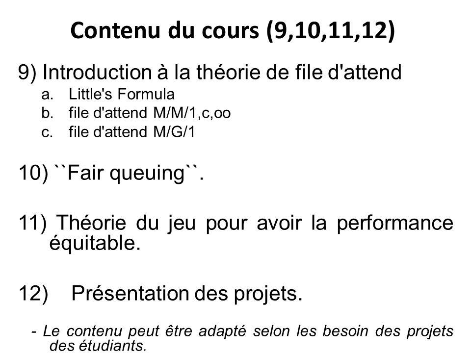 Contenu du cours (9,10,11,12) 9) Introduction à la théorie de file d attend a.Little s Formula b.file d attend M/M/1,c,oo c.file d attend M/G/1 10) ``Fair queuing``.