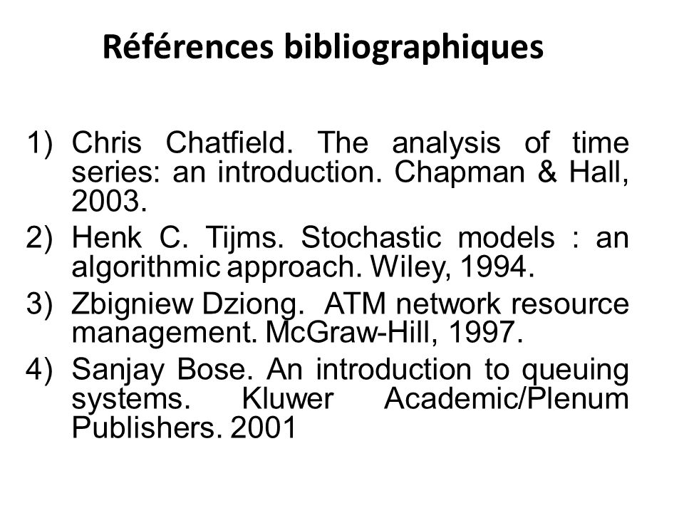 Références bibliographiques 1)Chris Chatfield. The analysis of time series: an introduction. Chapman & Hall, 2003. 2)Henk C. Tijms. Stochastic models