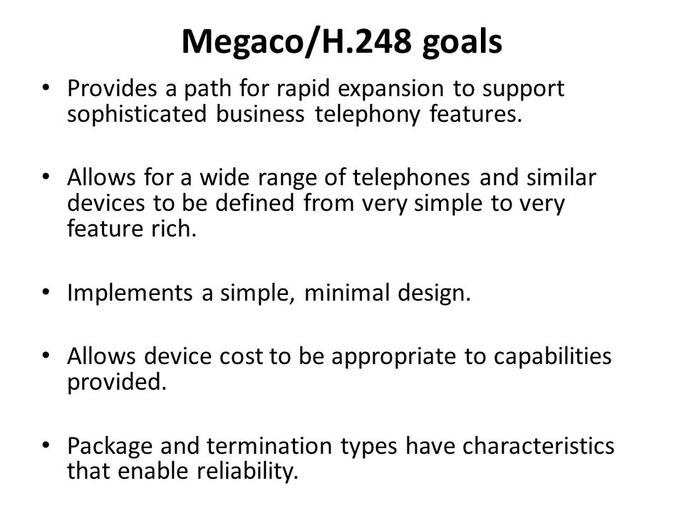 Megaco/H.248 goals Provides a path for rapid expansion to support sophisticated business telephony features. Allows for a wide range of telephones and