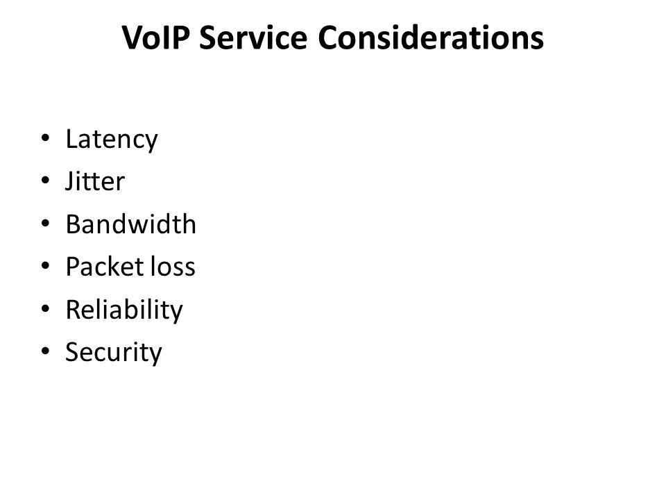 VoIP Service Considerations Latency Jitter Bandwidth Packet loss Reliability Security