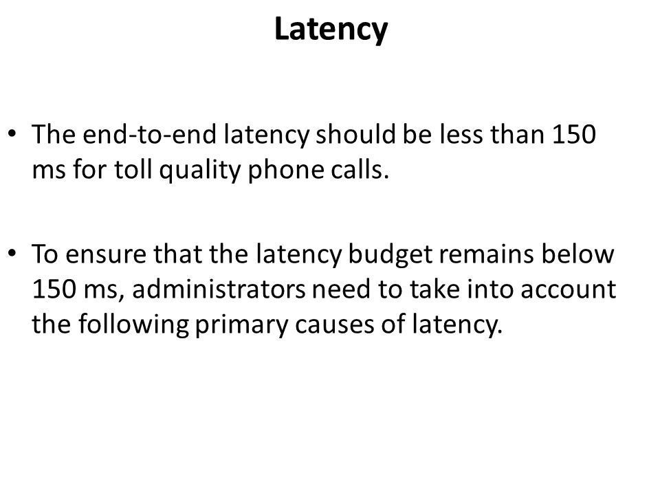 Latency The end-to-end latency should be less than 150 ms for toll quality phone calls. To ensure that the latency budget remains below 150 ms, admini