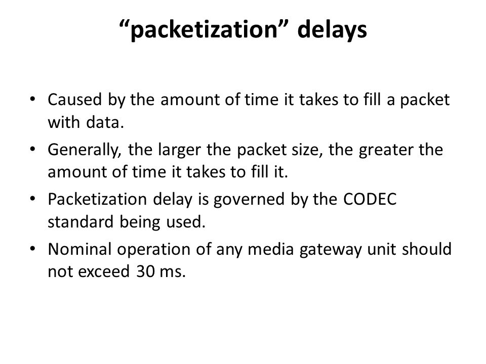 packetization delays Caused by the amount of time it takes to fill a packet with data. Generally, the larger the packet size, the greater the amount o