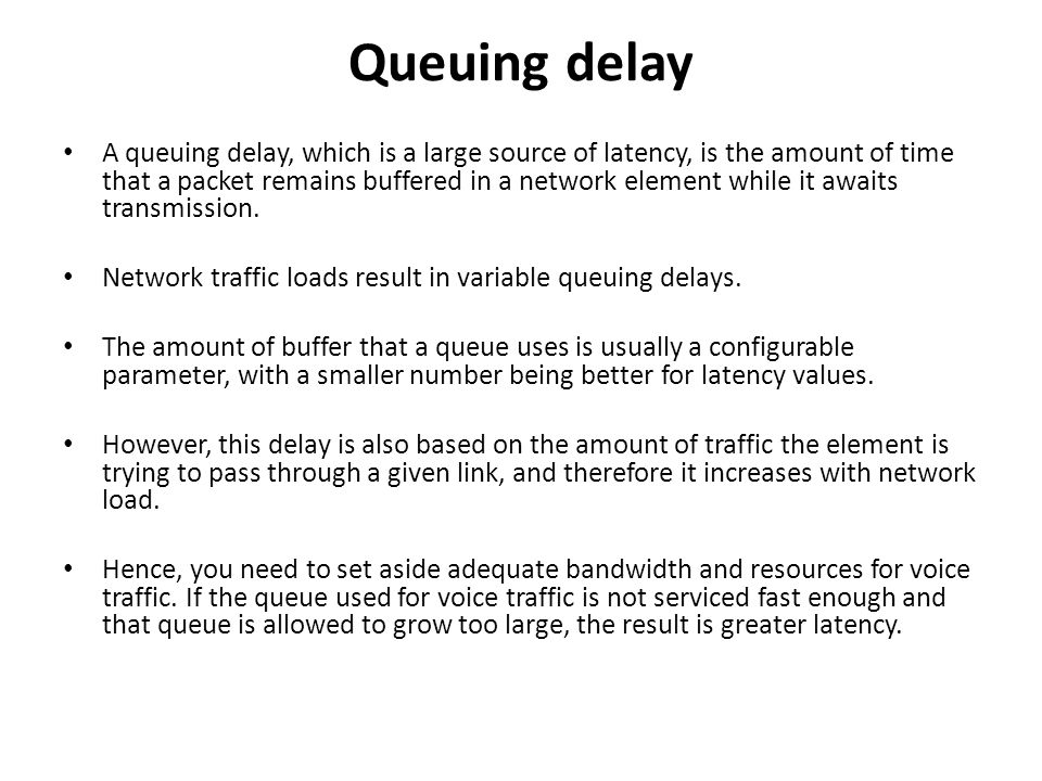 Queuing delay A queuing delay, which is a large source of latency, is the amount of time that a packet remains buffered in a network element while it