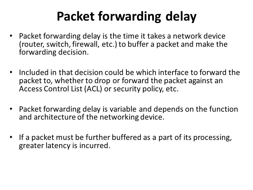 Packet forwarding delay Packet forwarding delay is the time it takes a network device (router, switch, firewall, etc.) to buffer a packet and make the