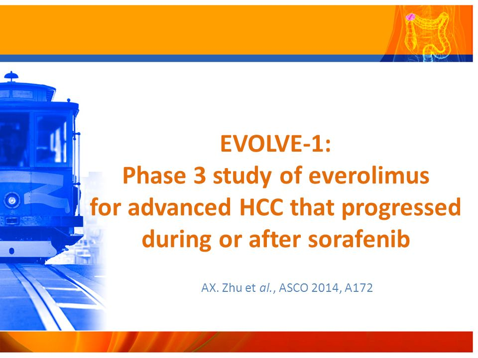 EVOLVE-1: Phase 3 study of everolimus for advanced HCC that progressed during or after sorafenib AX. Zhu et al., ASCO 2014, A172