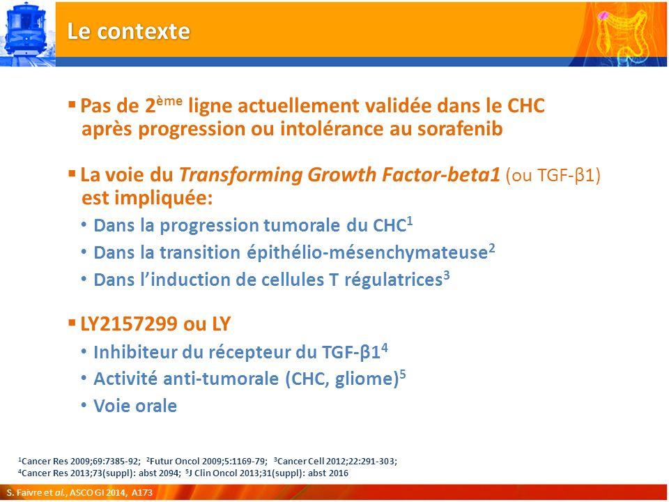 Le contexte Pas de 2 ème ligne actuellement validée dans le CHC après progression ou intolérance au sorafenib La voie du Transforming Growth Factor-beta1 (ou TGF-β1) est impliquée: Dans la progression tumorale du CHC 1 Dans la transition épithélio-mésenchymateuse 2 Dans linduction de cellules T régulatrices 3 LY2157299 ou LY Inhibiteur du récepteur du TGF-β1 4 Activité anti-tumorale (CHC, gliome) 5 Voie orale 1 Cancer Res 2009;69:7385-92; 2 Futur Oncol 2009;5:1169-79; 3 Cancer Cell 2012;22:291-303; 4 Cancer Res 2013;73(suppl): abst 2094; 5 J Clin Oncol 2013;31(suppl): abst 2016 S.