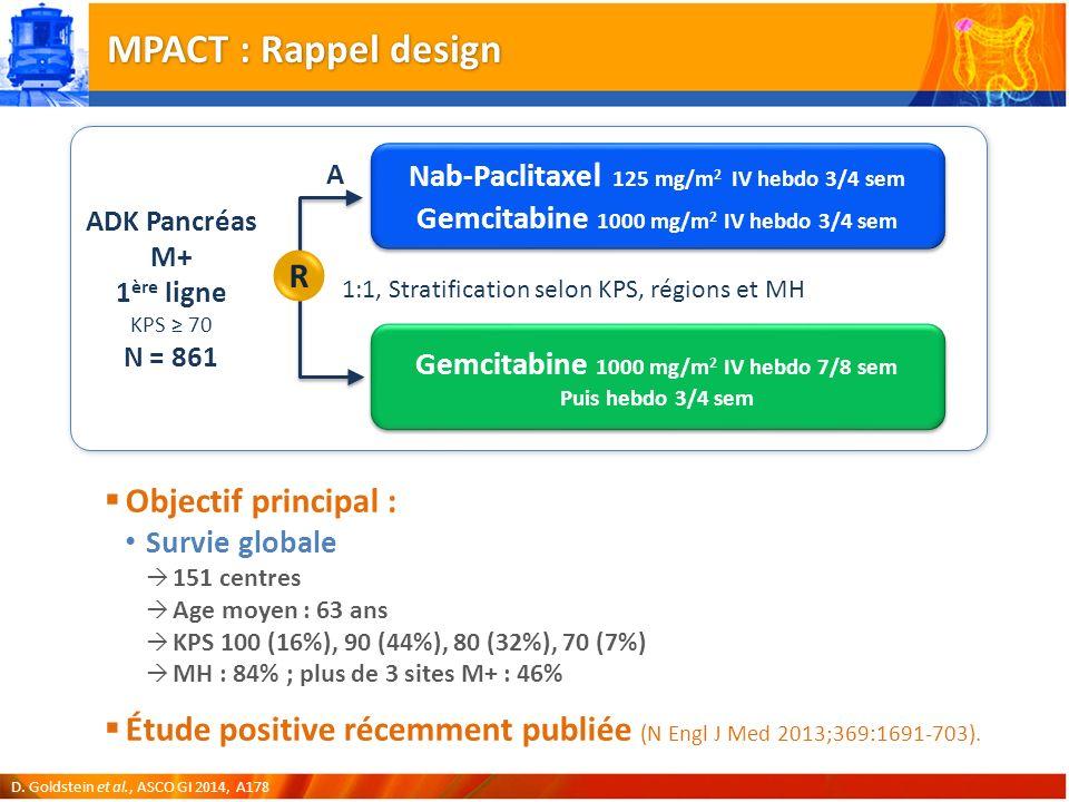 MPACT : Rappel design Objectif principal : Survie globale 151 centres Age moyen : 63 ans KPS 100 (16%), 90 (44%), 80 (32%), 70 (7%) MH : 84% ; plus de 3 sites M+ : 46% Étude positive récemment publiée (N Engl J Med 2013;369:1691-703).