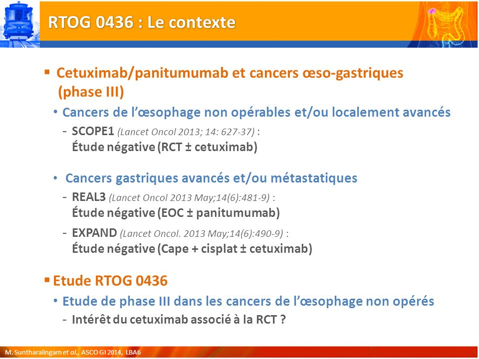 RTOG 0436 : Le contexte Cetuximab/panitumumab et cancers œso-gastriques (phase III) Cancers de lœsophage non opérables et/ou localement avancés -SCOPE1 (Lancet Oncol 2013; 14: 627-37) : Étude négative (RCT ± cetuximab) Cancers gastriques avancés et/ou métastatiques -REAL3 (Lancet Oncol 2013 May;14(6):481-9) : Étude négative (EOC ± panitumumab) -EXPAND (Lancet Oncol.