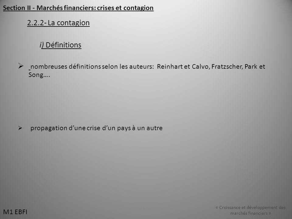 Section II - Marchés financiers: crises et contagion 2.2.2- La contagion i) Définitions nombreuses définitions selon les auteurs: Reinhart et Calvo, Fratzscher, Park et Song….