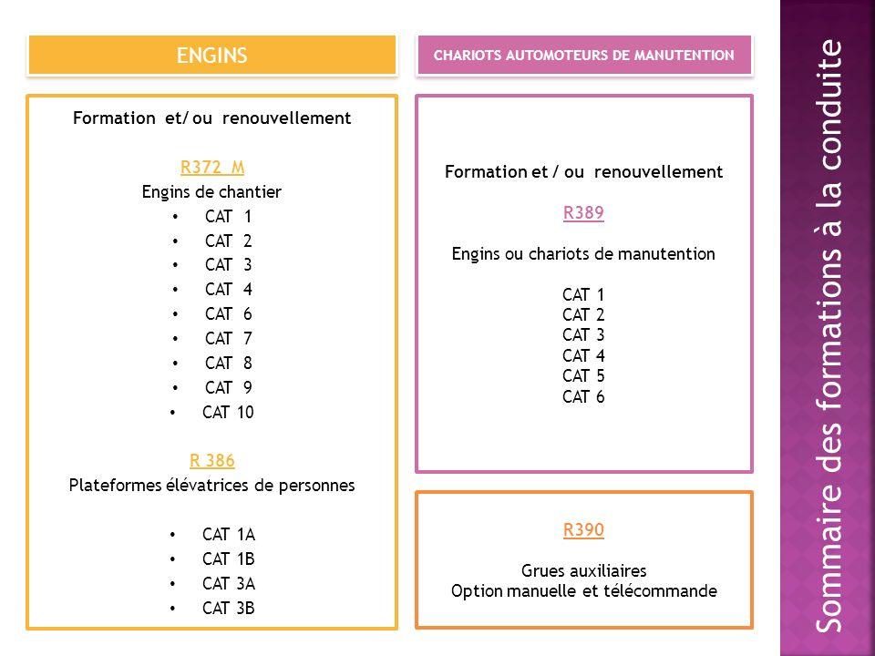Sommaire des formations à la conduite ENGINS CHARIOTS AUTOMOTEURS DE MANUTENTION Formation et/ ou renouvellement R372 M Engins de chantier CAT 1 CAT 2