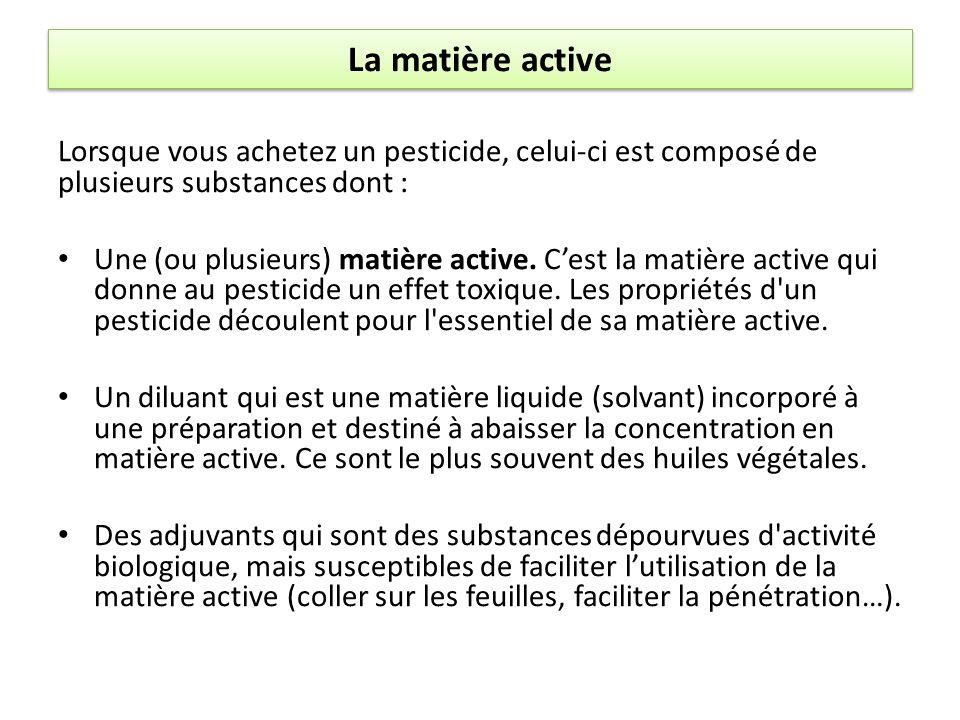 La matière active Lorsque vous achetez un pesticide, celui-ci est composé de plusieurs substances dont : Une (ou plusieurs) matière active. Cest la ma