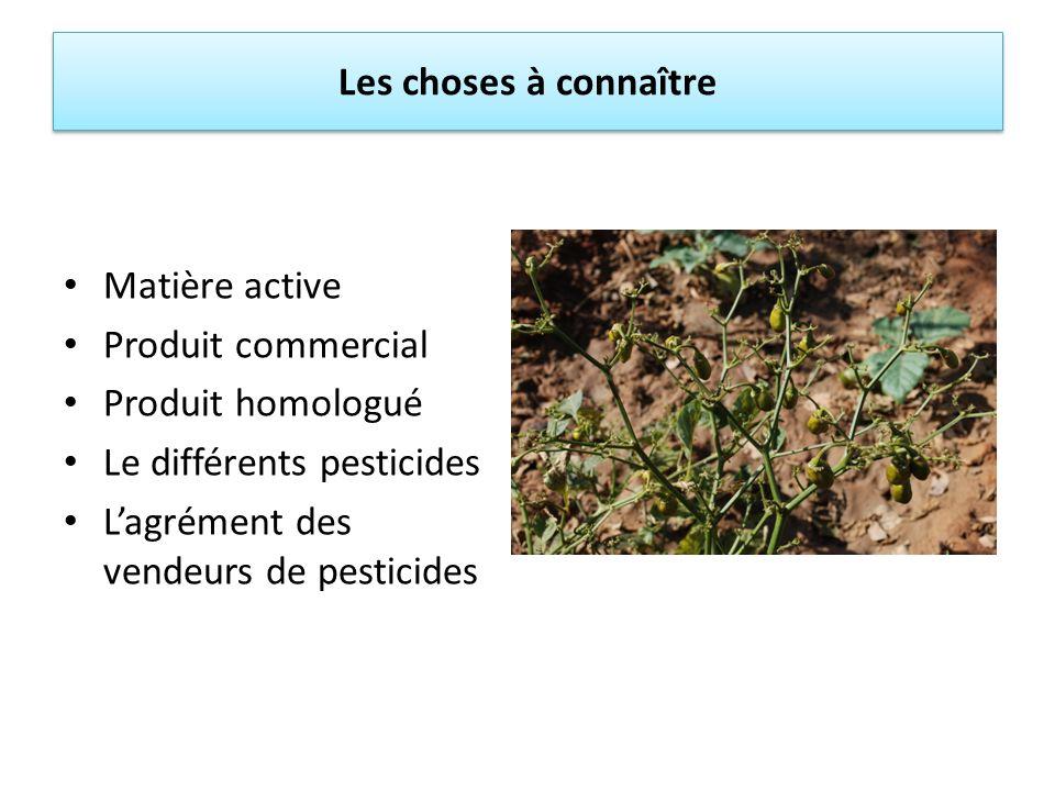 Les choses à connaître Matière active Produit commercial Produit homologué Le différents pesticides Lagrément des vendeurs de pesticides