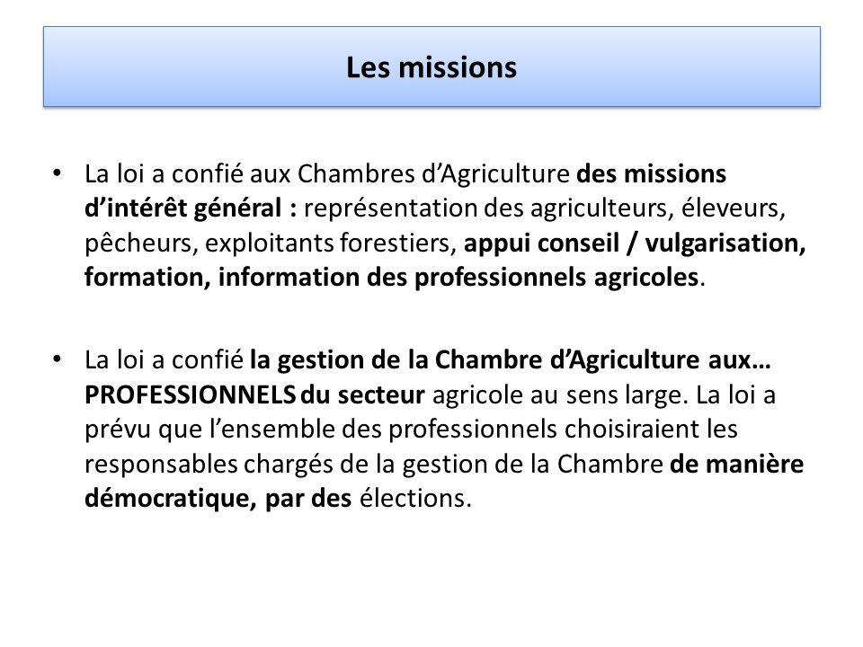 Les missions La loi a confié aux Chambres dAgriculture des missions dintérêt général : représentation des agriculteurs, éleveurs, pêcheurs, exploitant