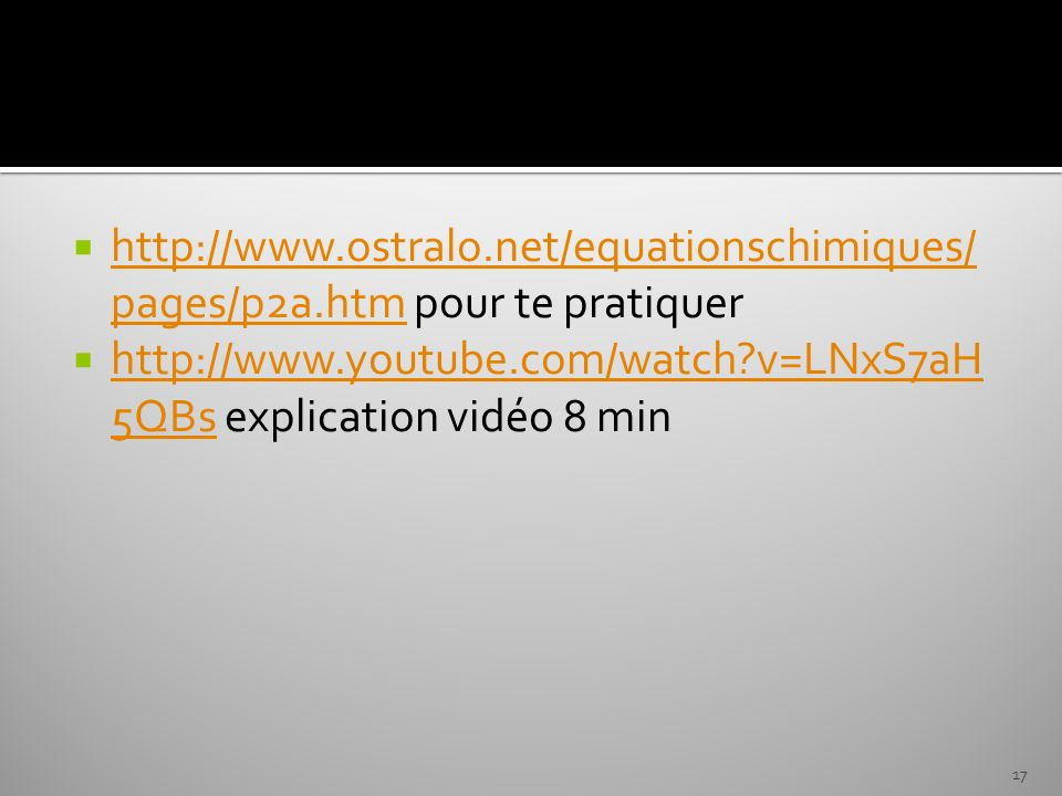 http://www.ostralo.net/equationschimiques/ pages/p2a.htm pour te pratiquer http://www.ostralo.net/equationschimiques/ pages/p2a.htm http://www.youtube