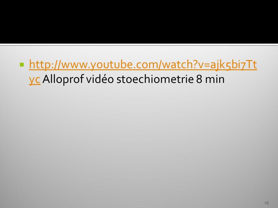 http://www.youtube.com/watch?v=ajk5bi7Tt yc Alloprof vidéo stoechiometrie 8 min http://www.youtube.com/watch?v=ajk5bi7Tt yc 25