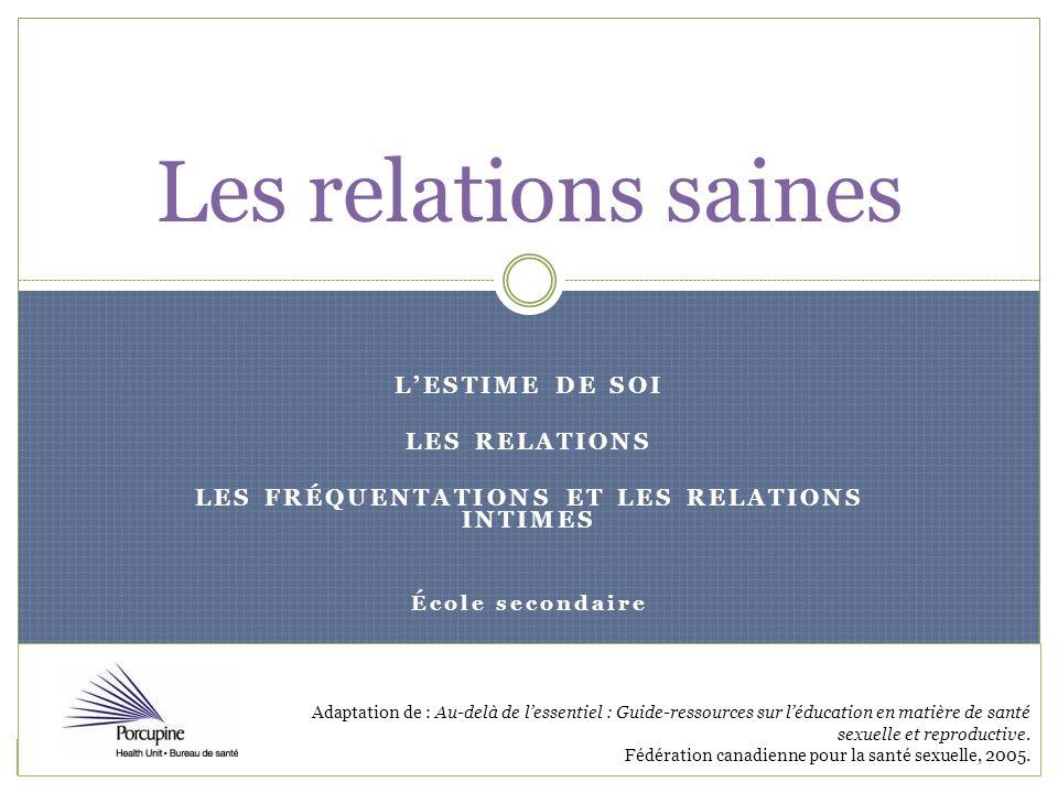 LESTIME DE SOI LES RELATIONS LES FRÉQUENTATIONS ET LES RELATIONS INTIMES École secondaire Les relations saines Adaptation de : Au-delà de lessentiel :