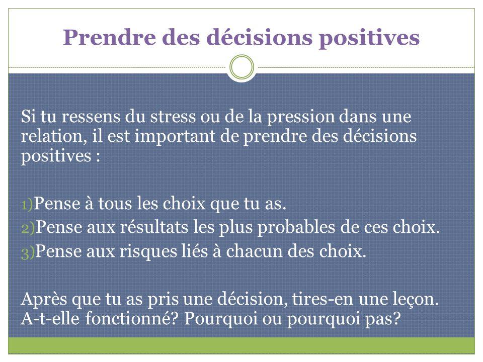 Prendre des décisions positives Si tu ressens du stress ou de la pression dans une relation, il est important de prendre des décisions positives : 1)