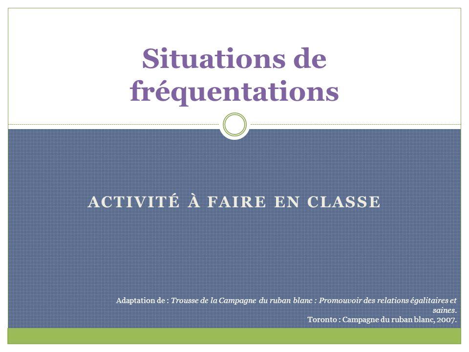 ACTIVITÉ À FAIRE EN CLASSE Situations de fréquentations Adaptation de : Trousse de la Campagne du ruban blanc : Promouvoir des relations égalitaires e