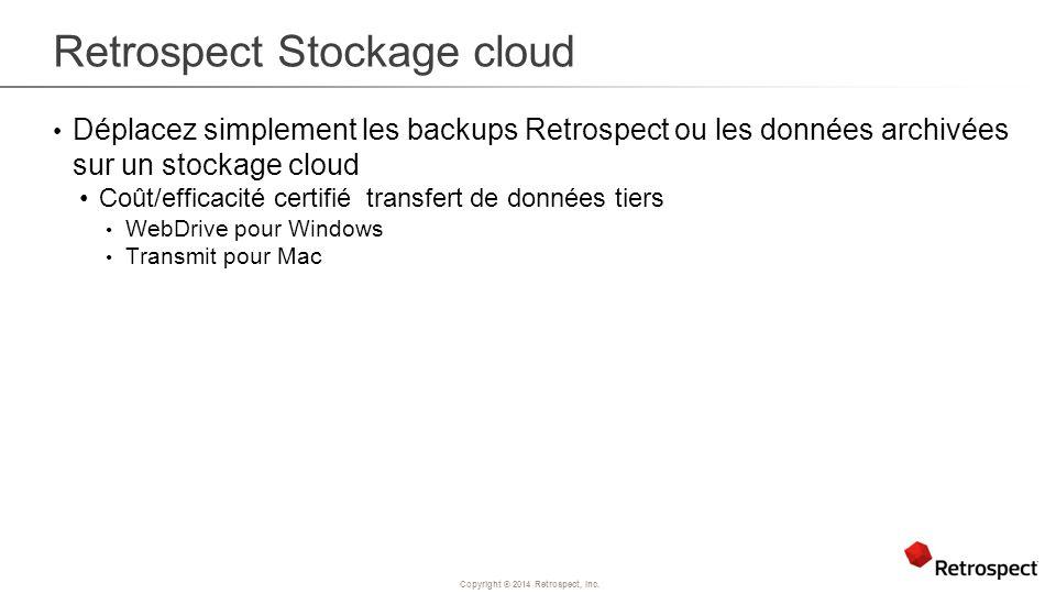 Copyright ® 2014 Retrospect, Inc. Retrospect Stockage cloud Déplacez simplement les backups Retrospect ou les données archivées sur un stockage cloud