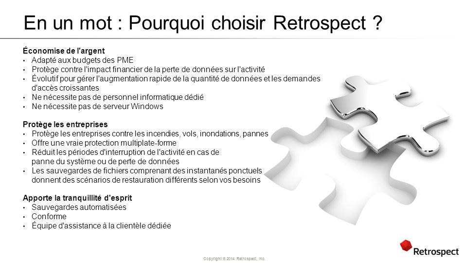 Copyright ® 2014 Retrospect, Inc. En un mot : Pourquoi choisir Retrospect ? Économise de l'argent Adapté aux budgets des PME Protège contre l'impact f