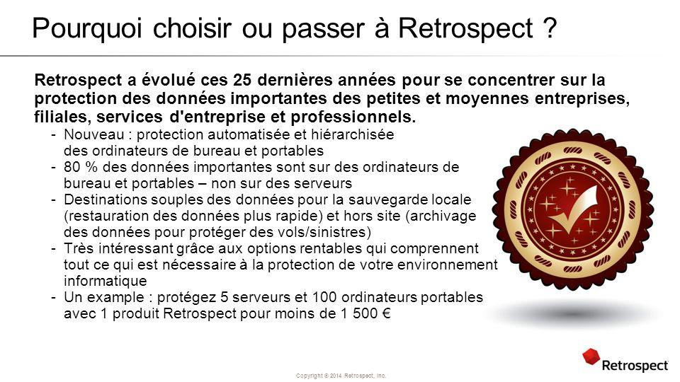 Copyright ® 2014 Retrospect, Inc. Pourquoi choisir ou passer à Retrospect ? Retrospect a évolué ces 25 dernières années pour se concentrer sur la prot