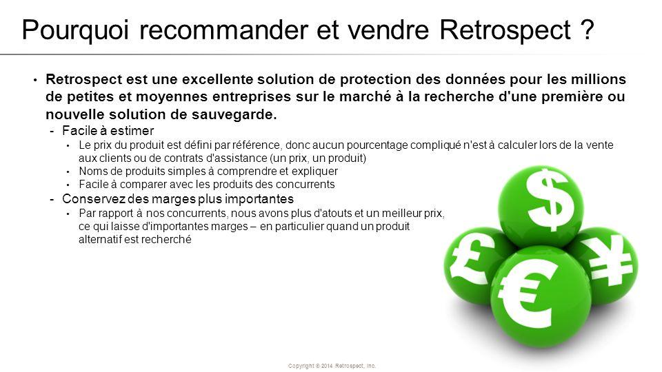 Copyright ® 2014 Retrospect, Inc. Pourquoi recommander et vendre Retrospect ? Retrospect est une excellente solution de protection des données pour le