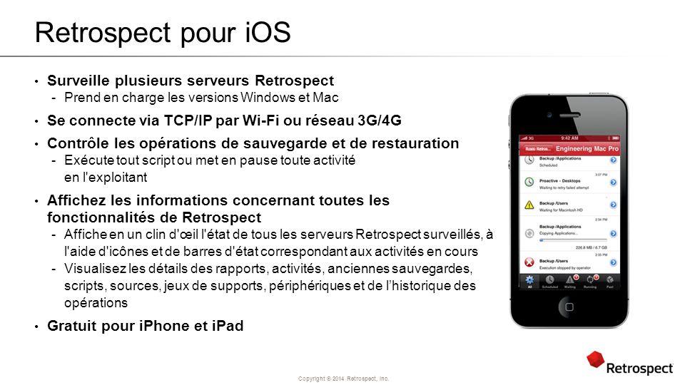 Copyright ® 2014 Retrospect, Inc. Retrospect pour iOS Surveille plusieurs serveurs Retrospect -Prend en charge les versions Windows et Mac Se connecte
