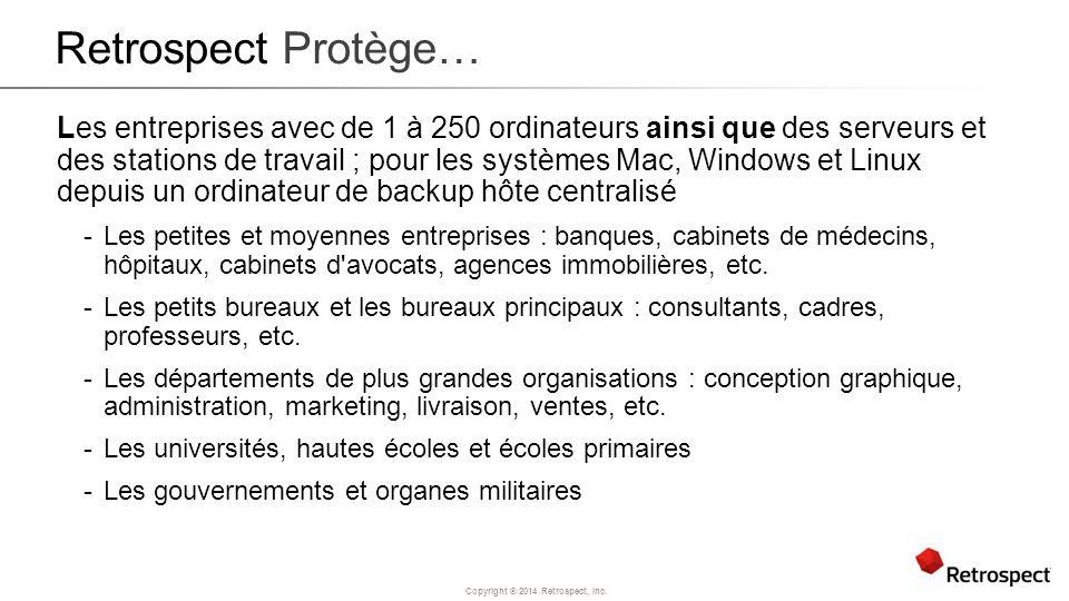 Copyright ® 2014 Retrospect, Inc. Retrospect Protège… Les entreprises avec de 1 à 250 ordinateurs ainsi que des serveurs et des stations de travail ;