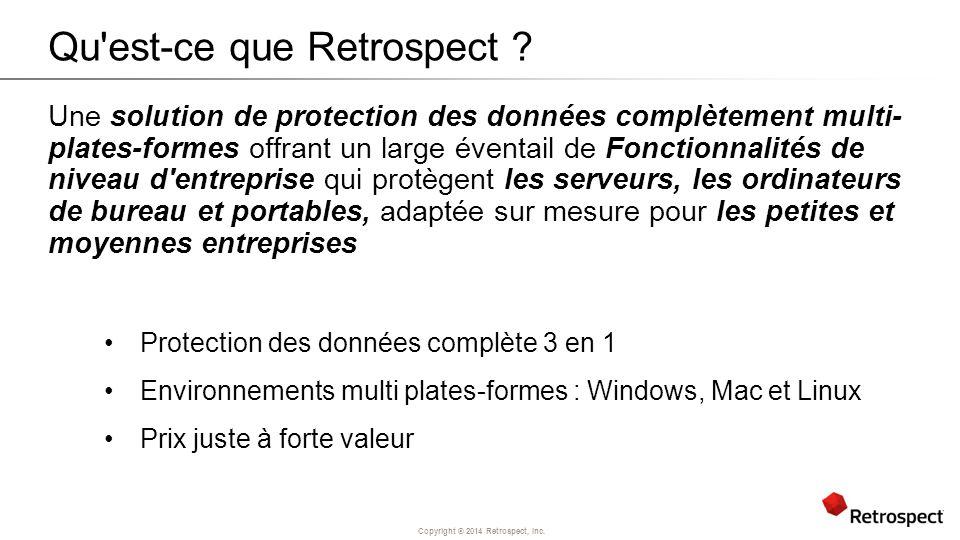 Copyright ® 2014 Retrospect, Inc. Qu'est-ce que Retrospect ? Une solution de protection des données complètement multi- plates-formes offrant un large