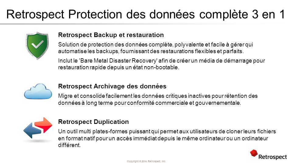 Copyright ® 2014 Retrospect, Inc. Retrospect Protection des données complète 3 en 1 Retrospect Backup et restauration Solution de protection des donné