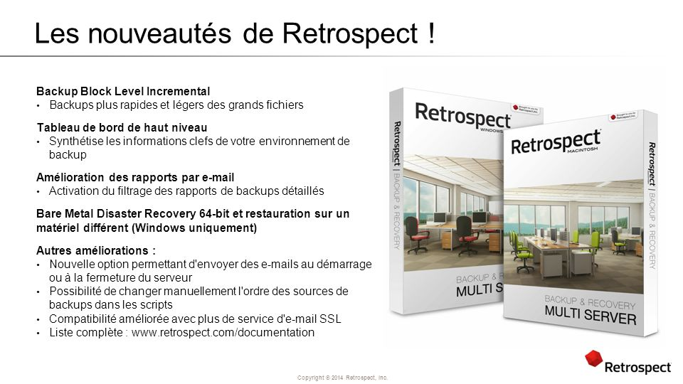 Copyright ® 2014 Retrospect, Inc. Les nouveautés de Retrospect ! Backup Block Level Incremental Backups plus rapides et légers des grands fichiers Tab