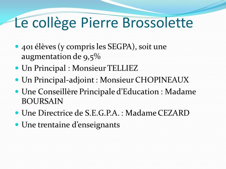 Le collège Pierre Brossolette 401 élèves (y compris les SEGPA), soit une augmentation de 9,5% Un Principal : Monsieur TELLIEZ Un Principal-adjoint : Monsieur CHOPINEAUX Une Conseillère Principale dEducation : Madame BOURSAIN Une Directrice de S.E.G.P.A.