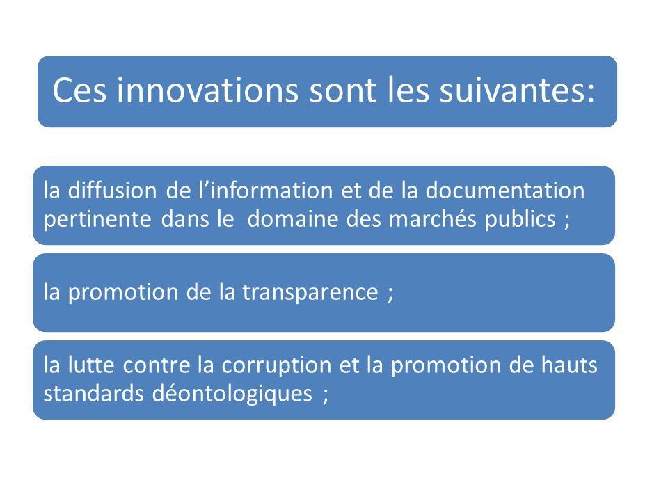 Ces innovations sont les suivantes: la diffusion de linformation et de la documentation pertinente dans le domaine des marchés publics ; la promotion de la transparence ; la lutte contre la corruption et la promotion de hauts standards déontologiques ;