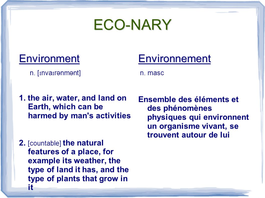 ECO-NARY Environment n. [ ɪ nva ɪ rənmənt] 1. the air, water, and land on Earth, which can be harmed by man's activities 2. [countable] the natural fe