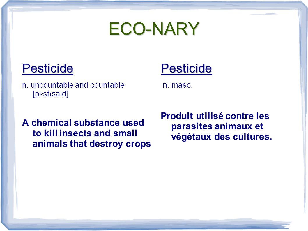 ECO-NARY Pesticide n. uncountable and countable [p ɛ st ɪ sa ɪ d] A chemical substance used to kill insects and small animals that destroy cropsPestic