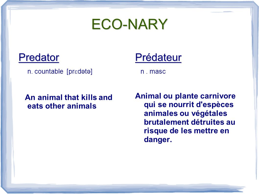 ECO-NARY Predator n. countable [pr ɛ dətə] An animal that kills and eats other animalsPrédateur n.