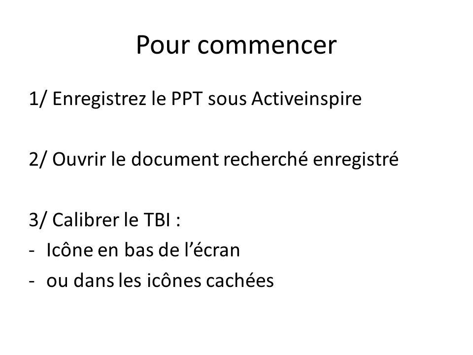 Pour commencer 1/ Enregistrez le PPT sous Activeinspire 2/ Ouvrir le document recherché enregistré 3/ Calibrer le TBI : -Icône en bas de lécran -ou dans les icônes cachées