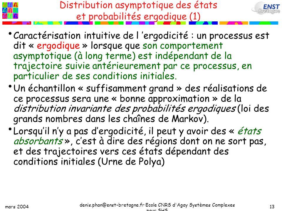 mars 2004 denis.phan@enst-bretagne.fr Ecole CNRS d Agay Systèmes Complexes pour SHS 13 Distribution asymptotique des états et probabilités ergodique (1) Caractérisation intuitive de l ergodicité : un processus est dit « ergodique » lorsque que son comportement asymptotique (à long terme) est indépendant de la trajectoire suivie antérieurement par ce processus, en particulier de ses conditions initiales.
