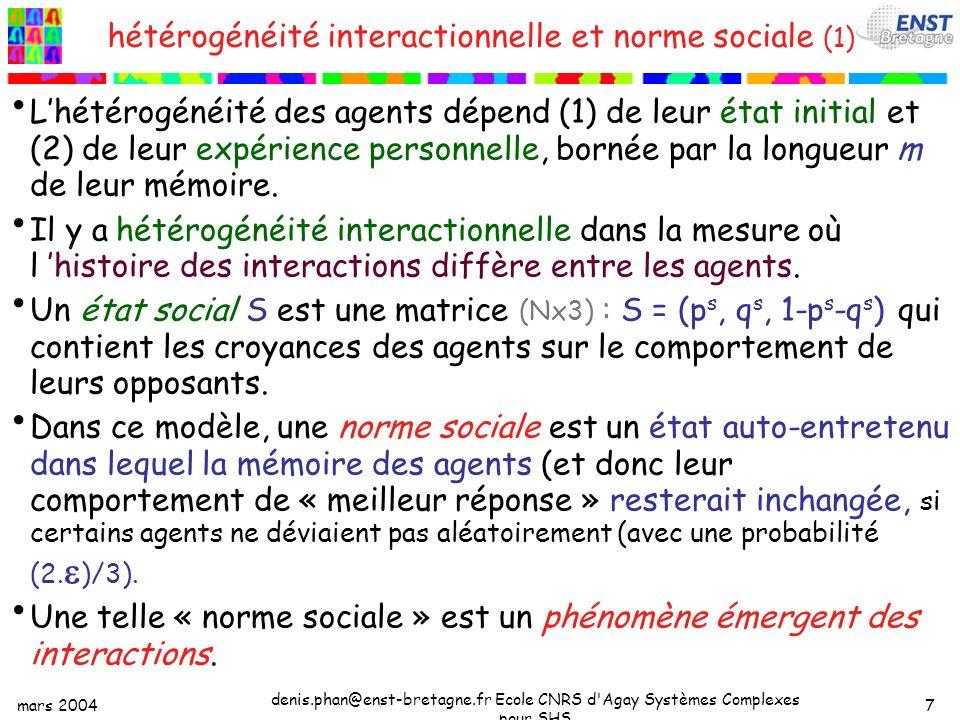 mars 2004 denis.phan@enst-bretagne.fr Ecole CNRS d Agay Systèmes Complexes pour SHS 7 hétérogénéité interactionnelle et norme sociale (1) Lhétérogénéité des agents dépend (1) de leur état initial et (2) de leur expérience personnelle, bornée par la longueur m de leur mémoire.