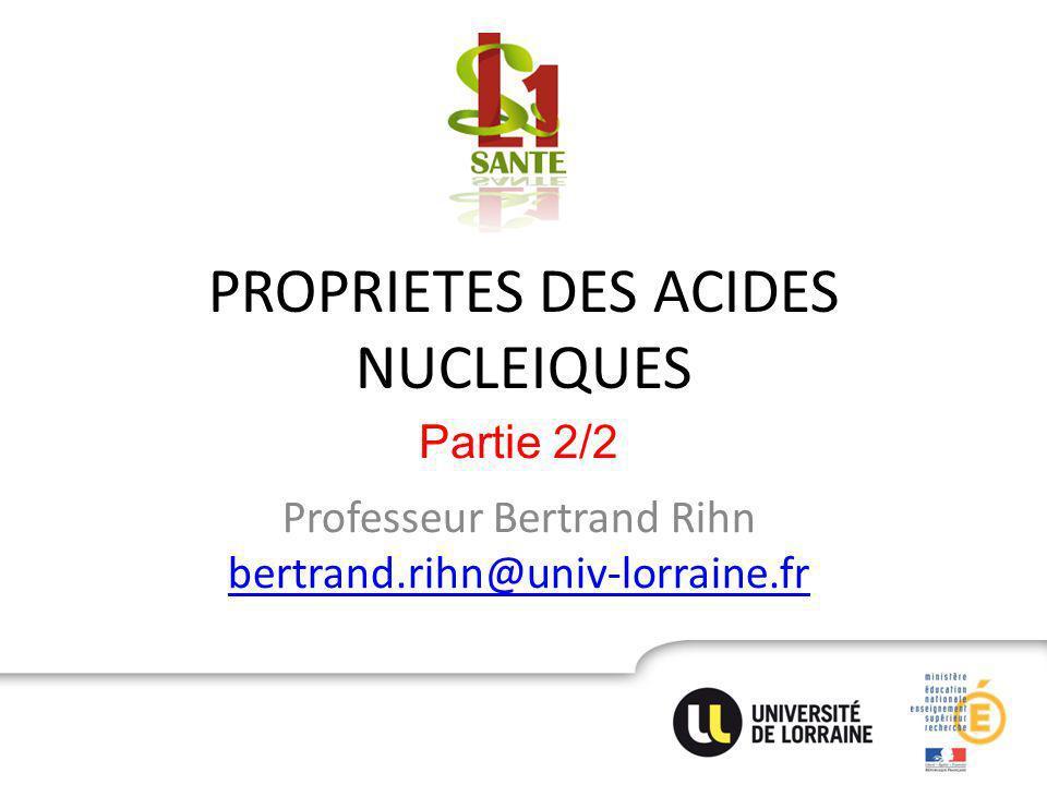 PROPRIETES DES ACIDES NUCLEIQUES Professeur Bertrand Rihn bertrand.rihn@univ-lorraine.fr bertrand.rihn@univ-lorraine.fr Partie 2/2