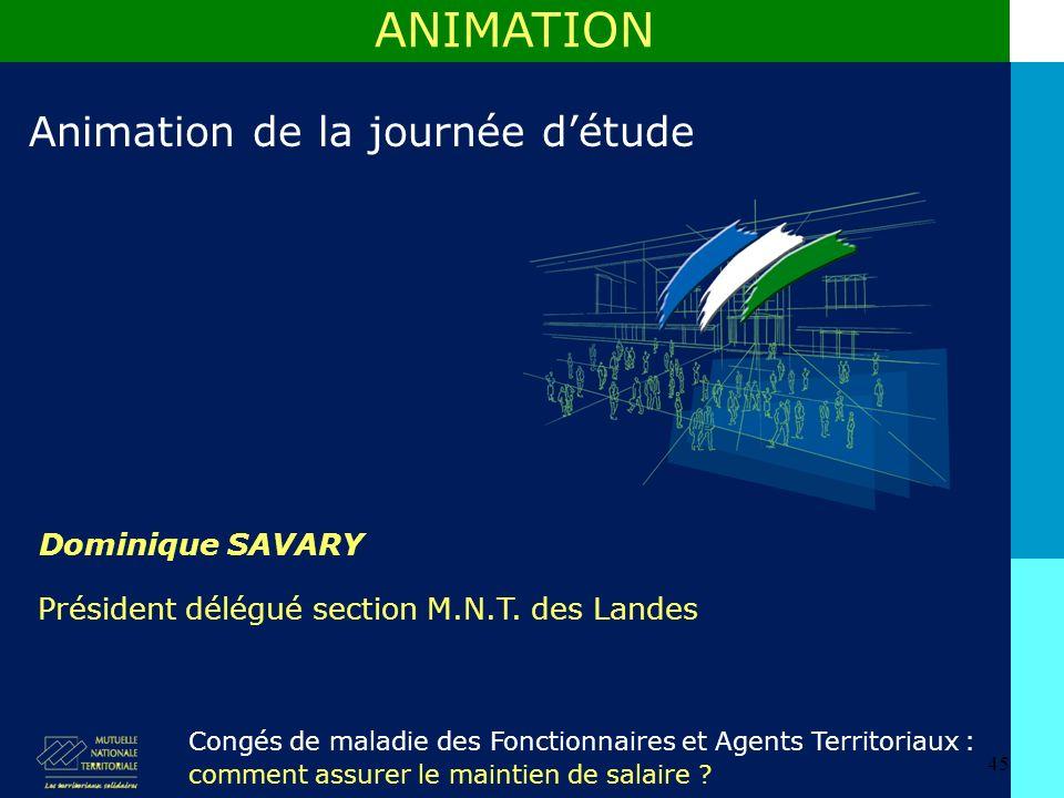 45 Dominique SAVARY ANIMATION Animation de la journée détude Congés de maladie des Fonctionnaires et Agents Territoriaux : comment assurer le maintien de salaire .