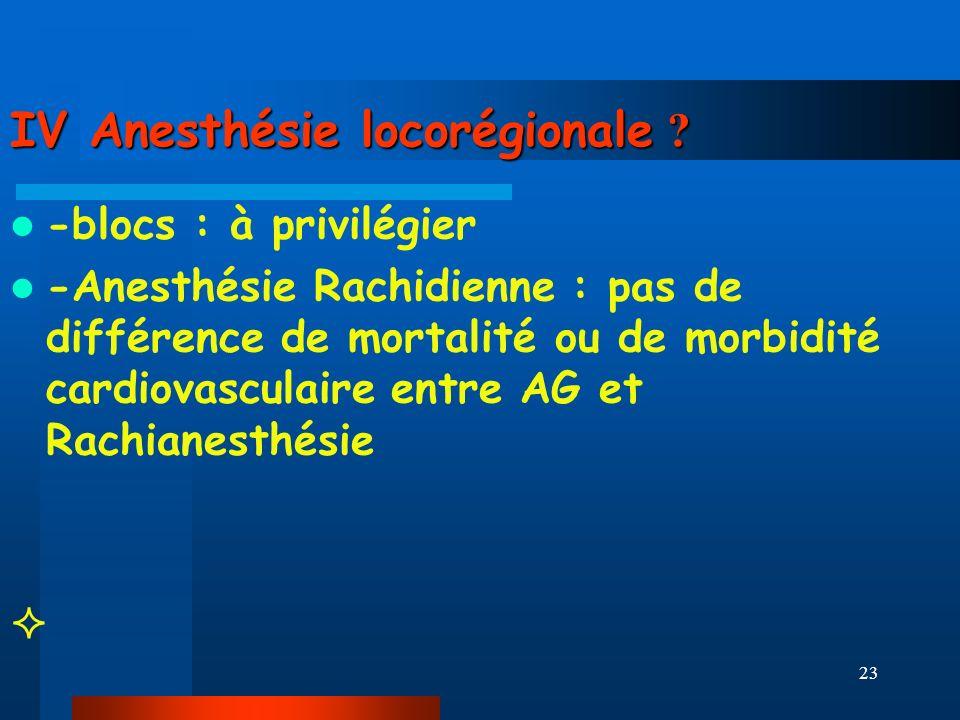 23 IV Anesthésie locorégionale ? -blocs : à privilégier -Anesthésie Rachidienne : pas de différence de mortalité ou de morbidité cardiovasculaire entr