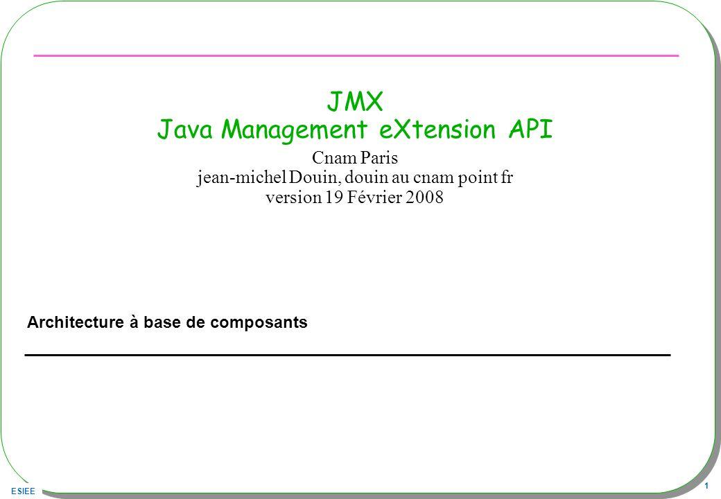 ESIEE 32 DynamicMBean Proposer une « signature » du composant –getMBeanInfo() retourne cette signature –Les méta-données MBeanInfo décrivent les attributs, opérations et notifications Utilisation adhoc –Un adaptateur dobjets Java existants afin de les rendre « compatibles MBean »