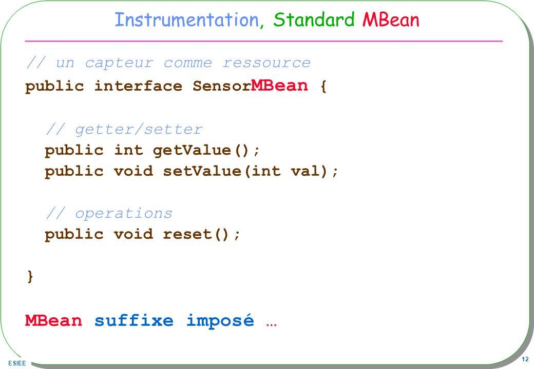 ESIEE 12 Instrumentation, Standard MBean // un capteur comme ressource public interface Sensor MBean { // getter/setter public int getValue(); public void setValue(int val); // operations public void reset(); } MBean suffixe imposé …