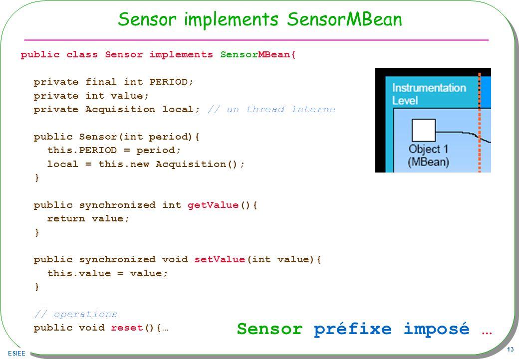 ESIEE 13 Sensor implements SensorMBean public class Sensor implements SensorMBean{ private final int PERIOD; private int value; private Acquisition lo